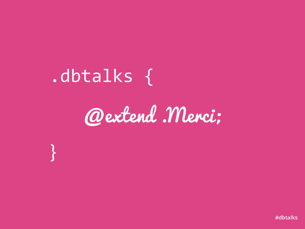 @extend .Merci; #dbtalks .dbtalks	