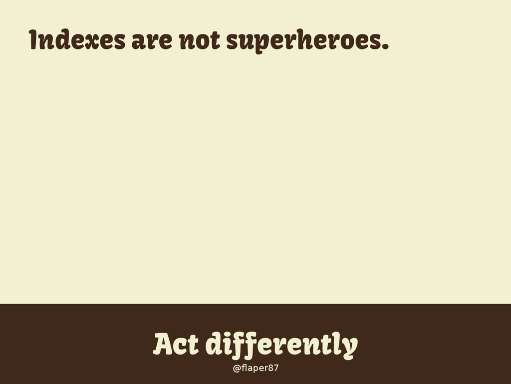 @flaper87 Act differently @flaper87 Indexes are...