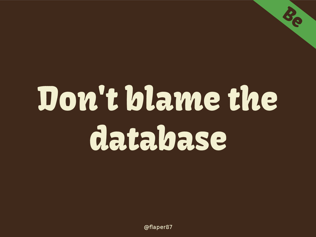 @flaper87 Be Don't blame the database
