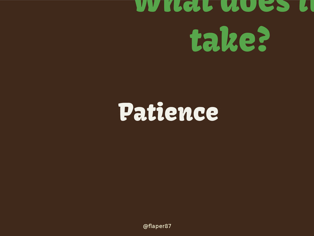 @flaper87 What does it take? Patience