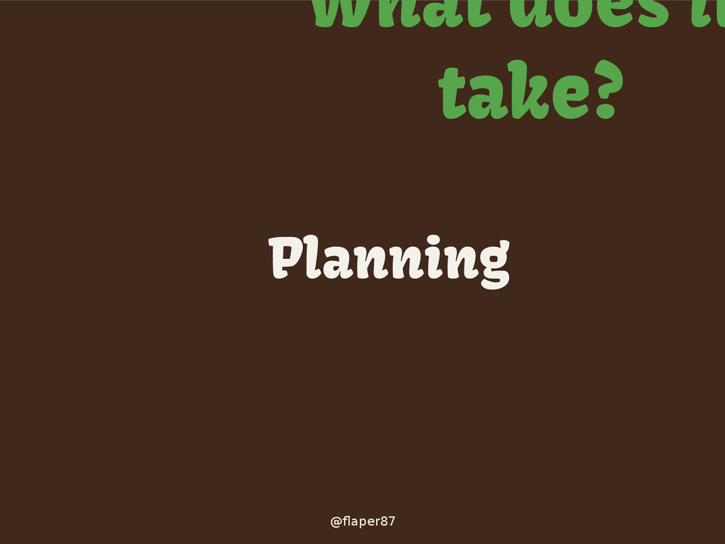 @flaper87 What does it take? Planning