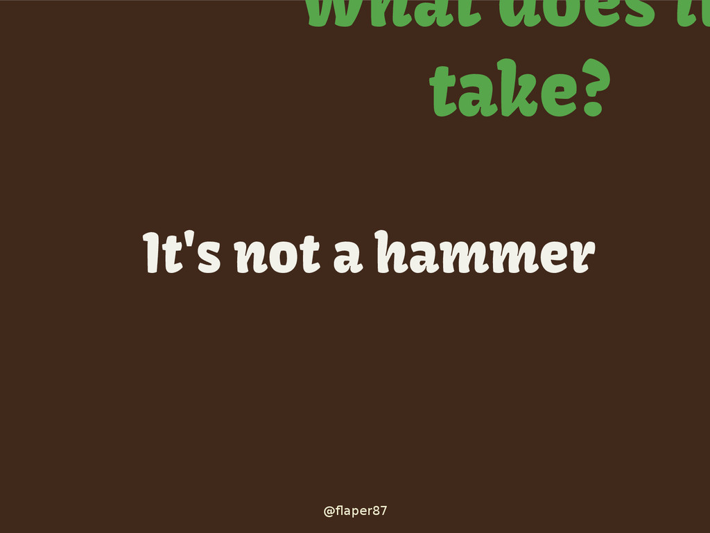 @flaper87 What does it take? It's not a hammer