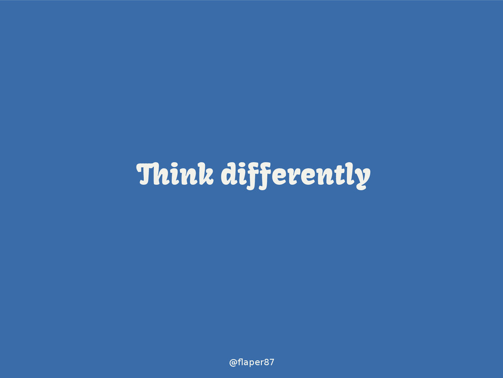 @flaper87 Think differently