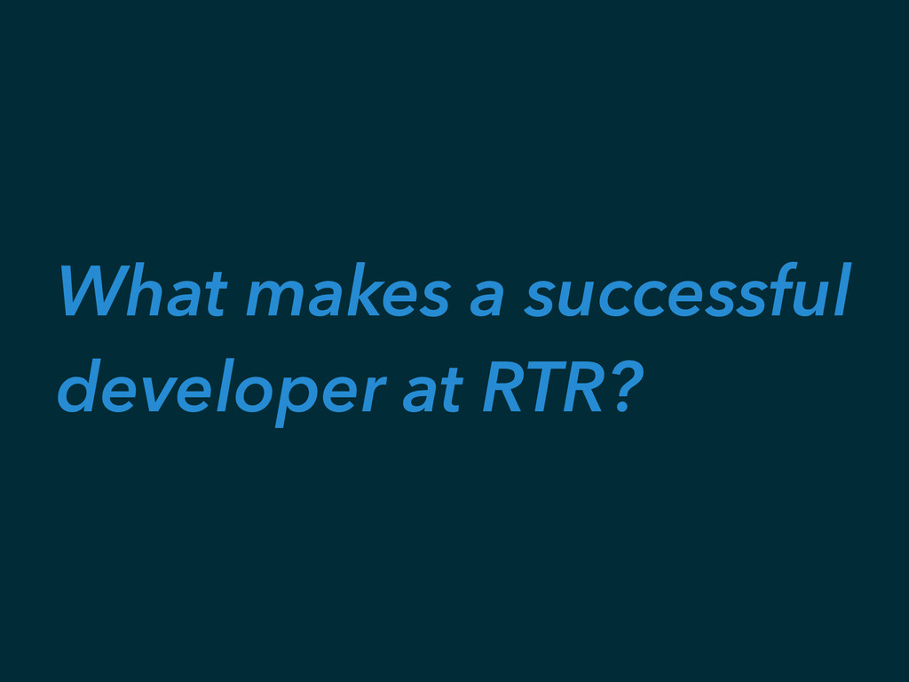What makes a successful developer at RTR?