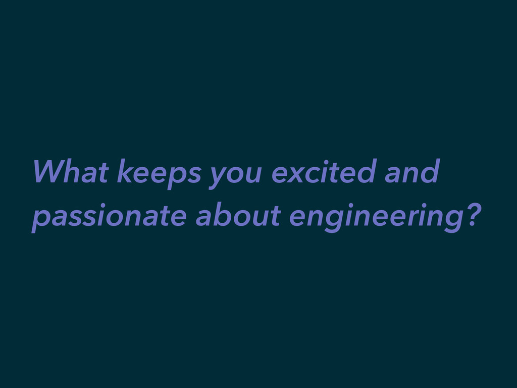 What keeps you excited and passionate about eng...