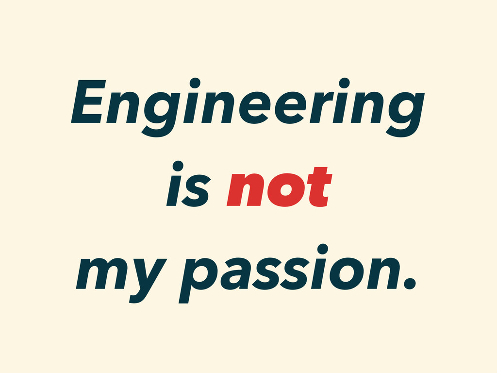 Engineering is not my passion.