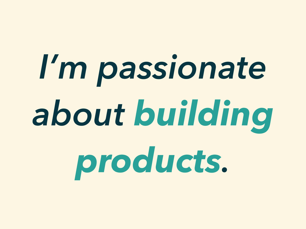 I'm passionate about building products.
