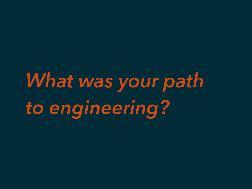 What was your path to engineering?