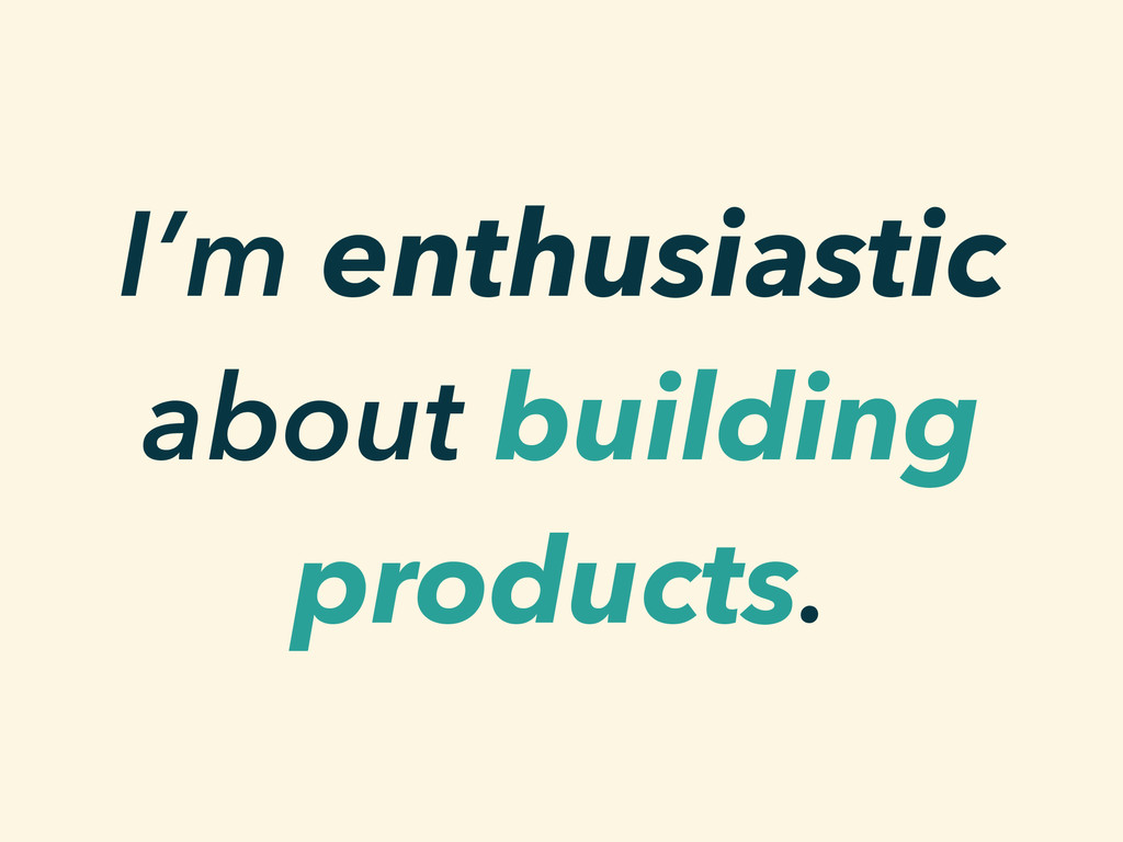 I'm enthusiastic about building products.