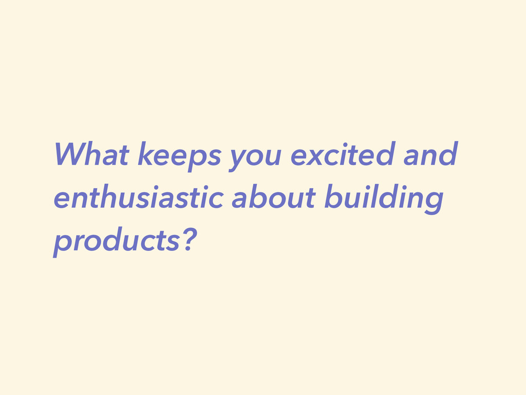 What keeps you excited and enthusiastic about b...