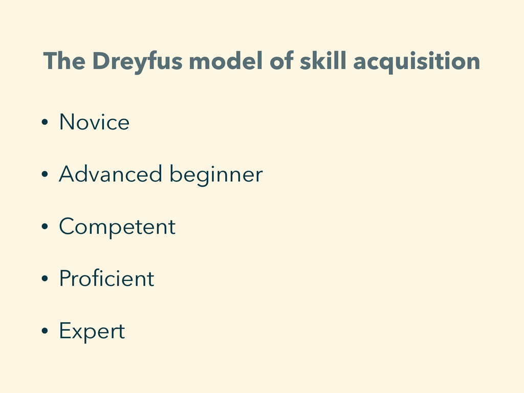 The Dreyfus model of skill acquisition • Novice...