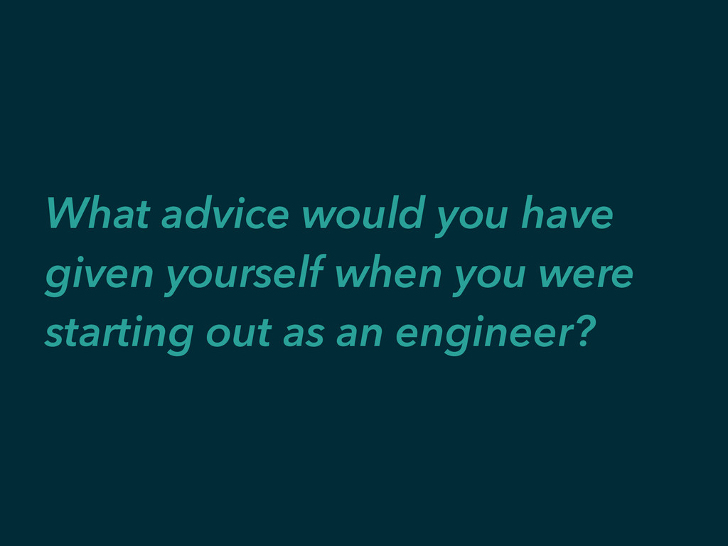 What advice would you have given yourself when ...