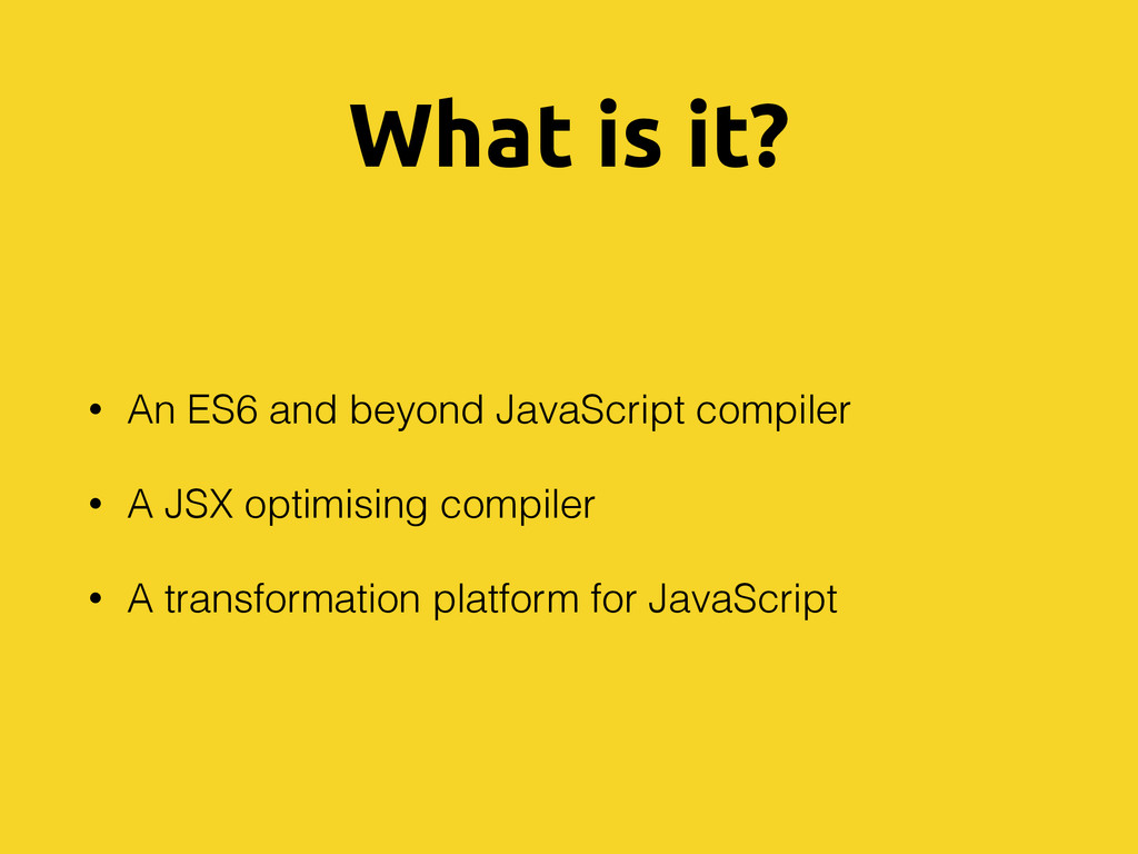 What is it? • An ES6 and beyond JavaScript comp...