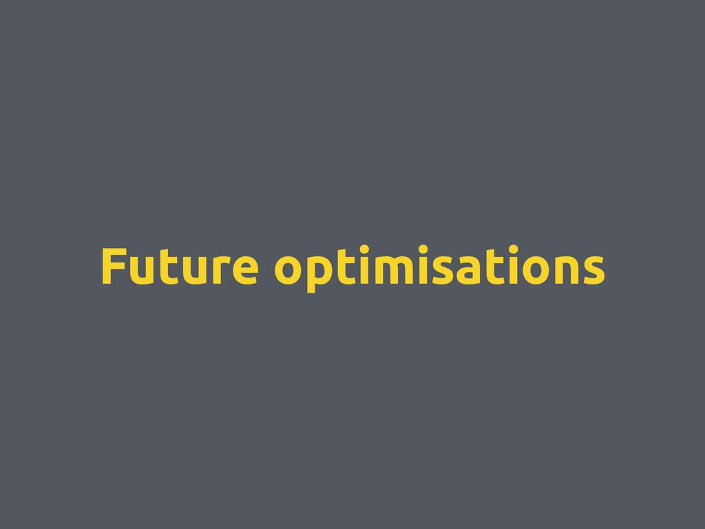 Future optimisations