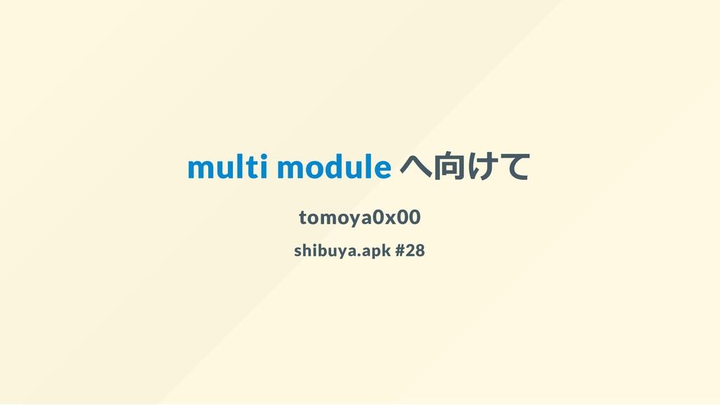 multi module へ向けて tomoya0x00 shibuya.apk #28