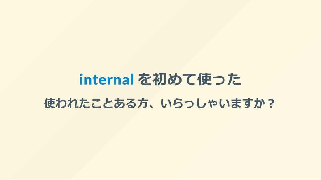 internal を初めて使った 使われたことある⽅、いらっしゃいますか︖
