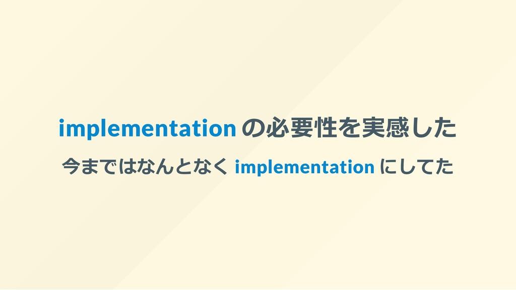 implementation の必要性を実感した 今まではなんとなく implementati...