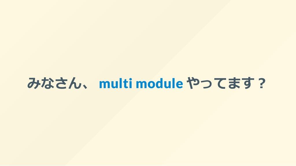みなさん、 multi module やってます︖