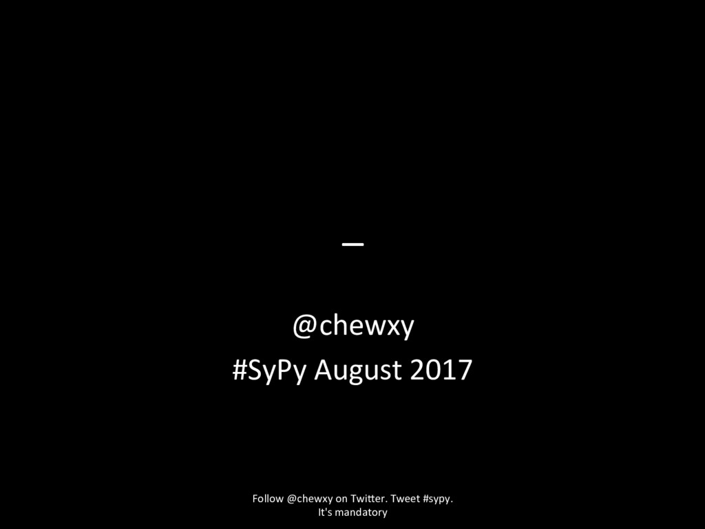 _ @chewxy #SyPy August 2017 Follow @chewxy on T...