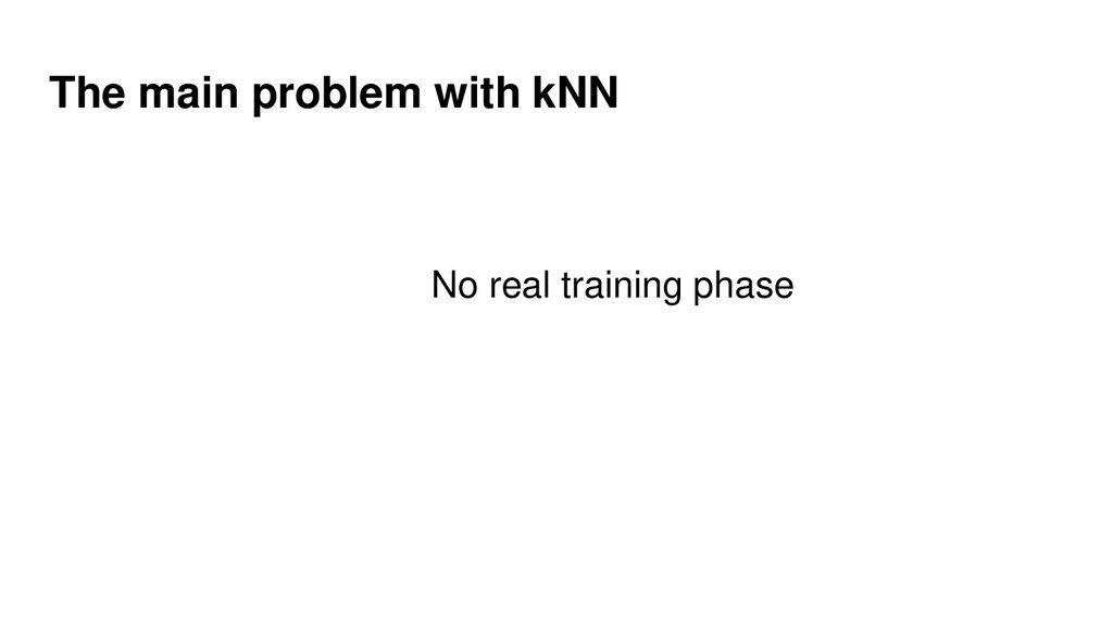 The main problem with kNN No real training phase