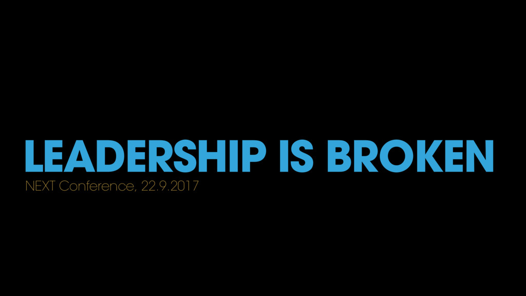 LEADERSHIP IS BROKEN NEXT Conference, 22.9.2017