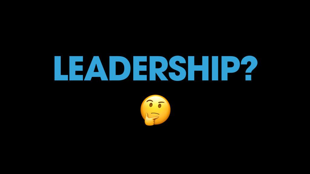 LEADERSHIP? #