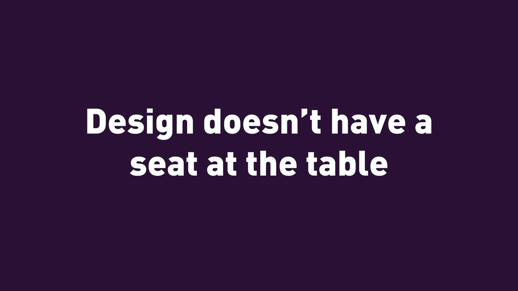 Design doesn't have a seat at the table