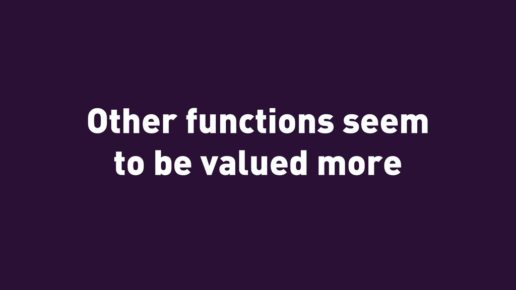 Other functions seem to be valued more