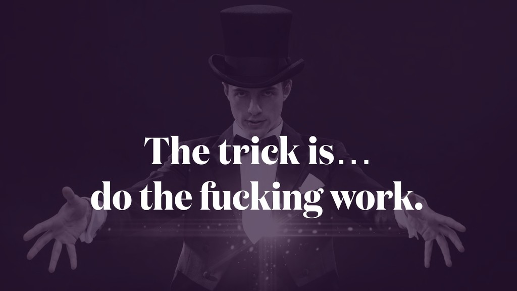 The trick is… do the fucking work.