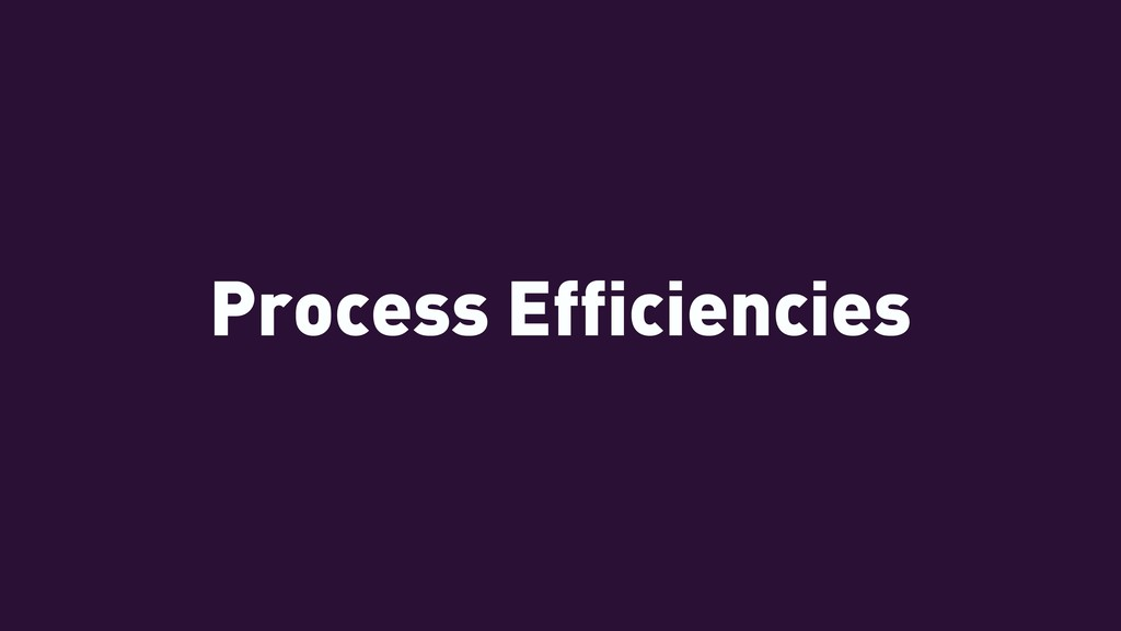 Process Efficiencies