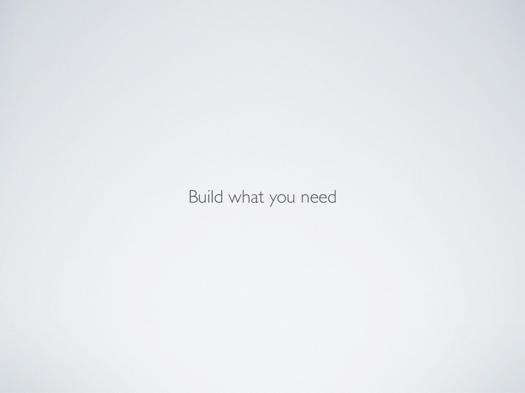 Build what you need
