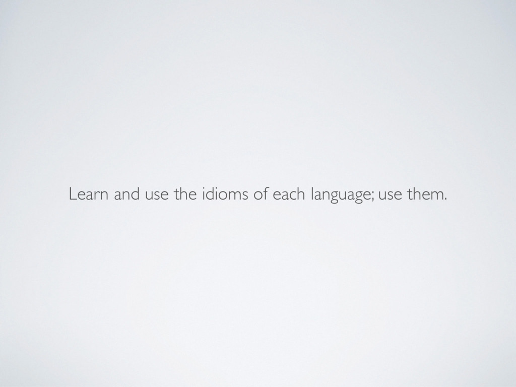 Learn and use the idioms of each language; use ...