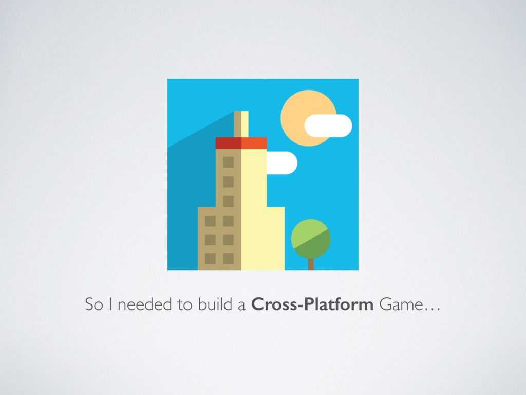 So I needed to build a Cross-Platform Game…