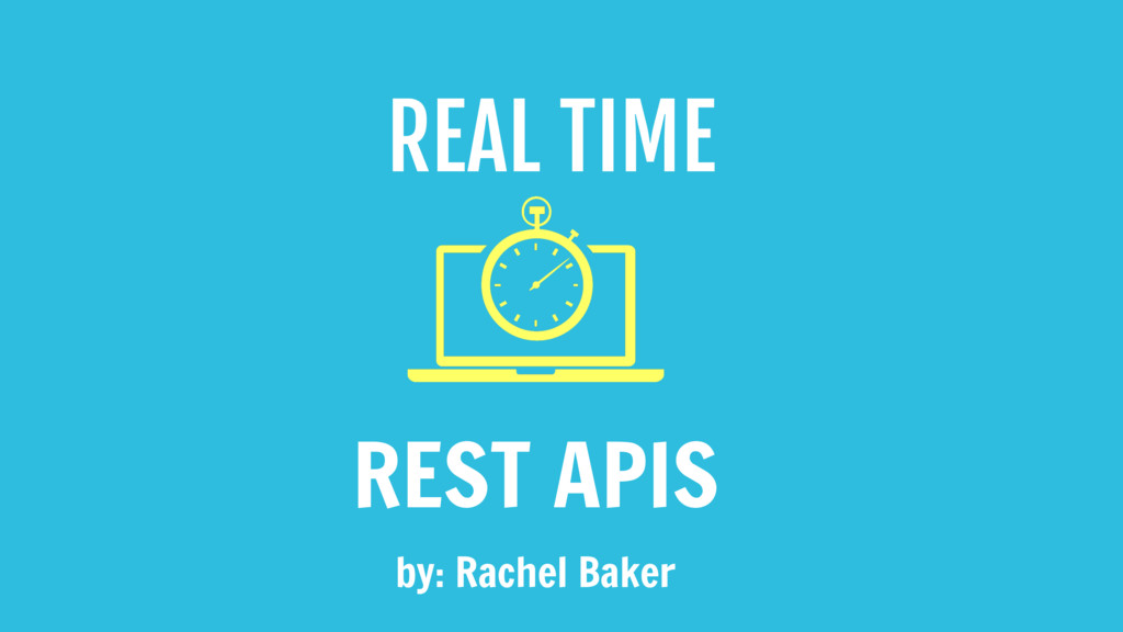 REAL TIME REST APIS by: Rachel Baker