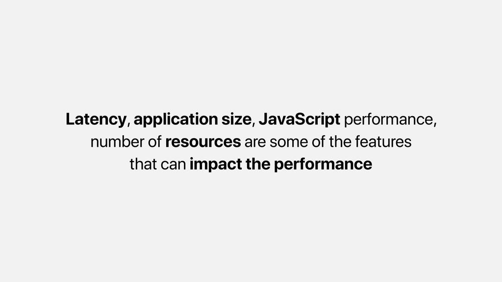 Latency, application size, JavaScript performan...