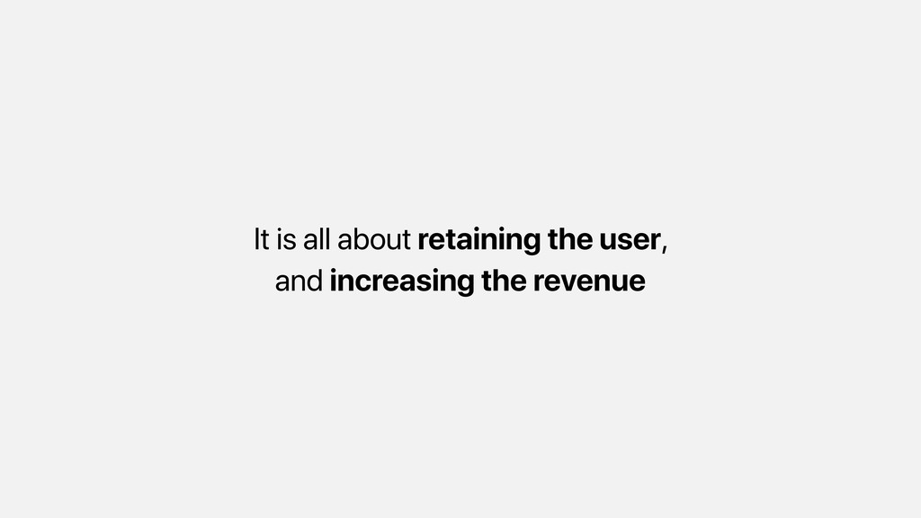 It is all about retaining the user, and increas...
