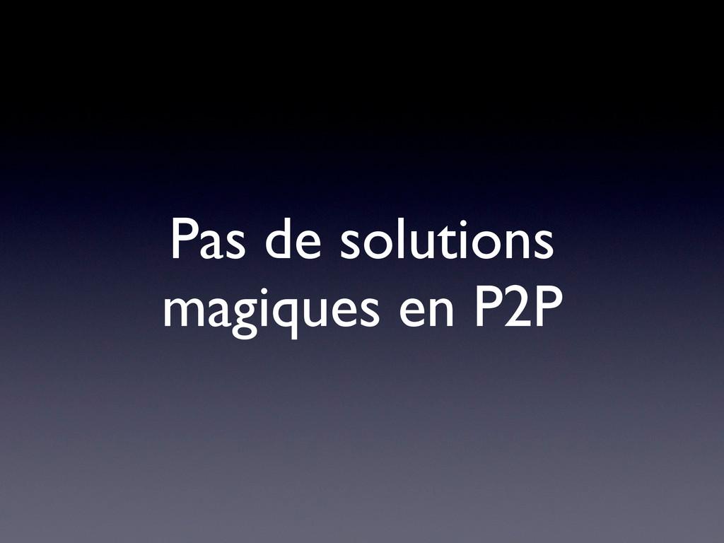Pas de solutions magiques en P2P