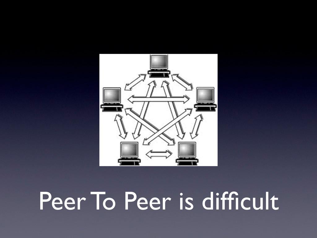 Peer To Peer is difficult