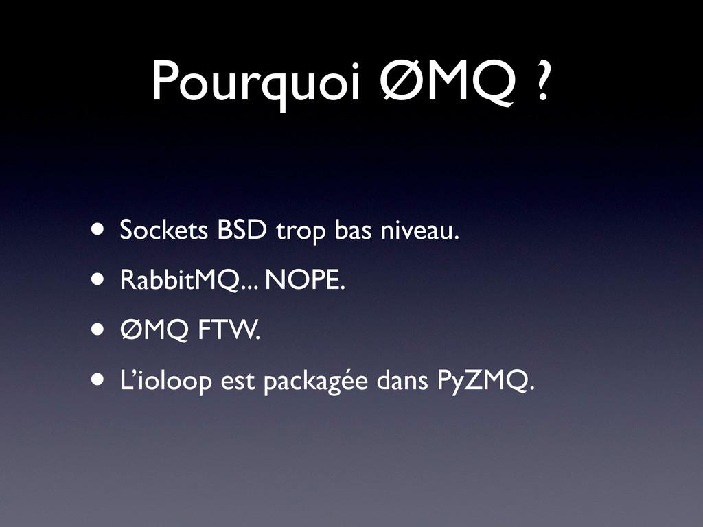 Pourquoi ØMQ ? • Sockets BSD trop bas niveau. •...