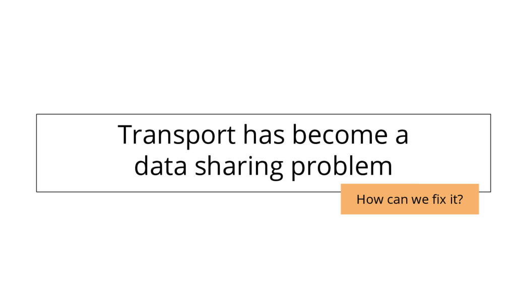Transport has become a data sharing problem How...