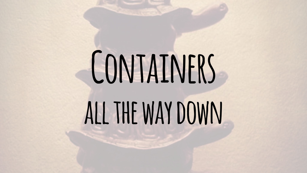Containers all the way down