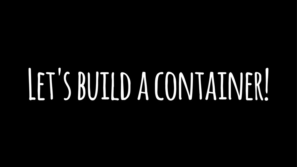 Let's build a container!