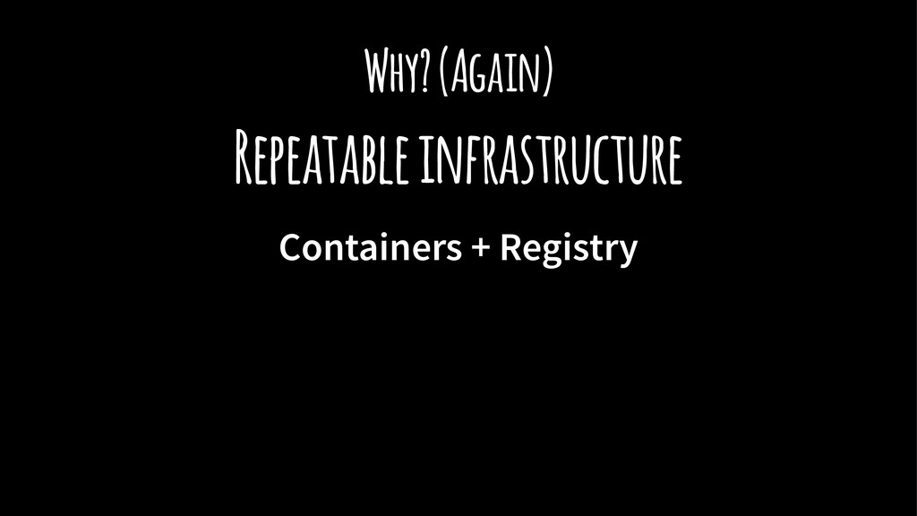 Why? (Again) Repeatable infrastructure Containe...