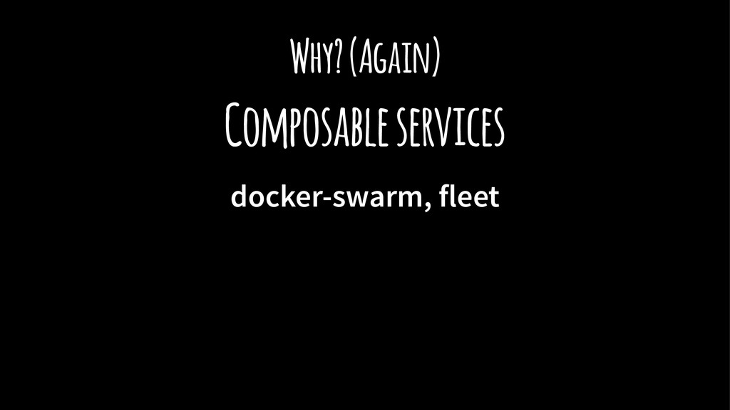 Why? (Again) Composable services docker-swarm, ...