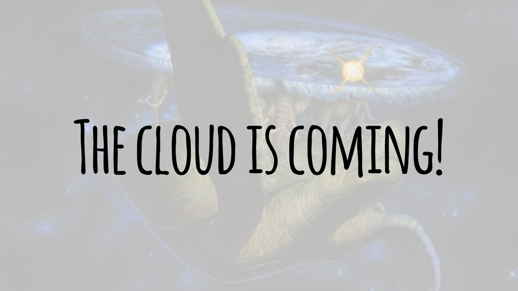 The cloud is coming!