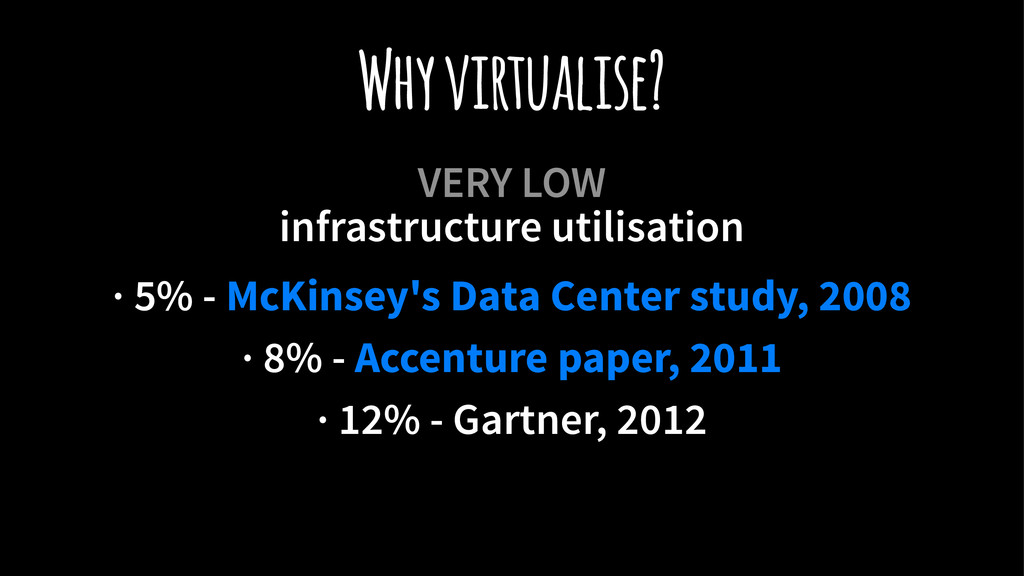 Why virtualise? VERY LOW infrastructure utilisa...