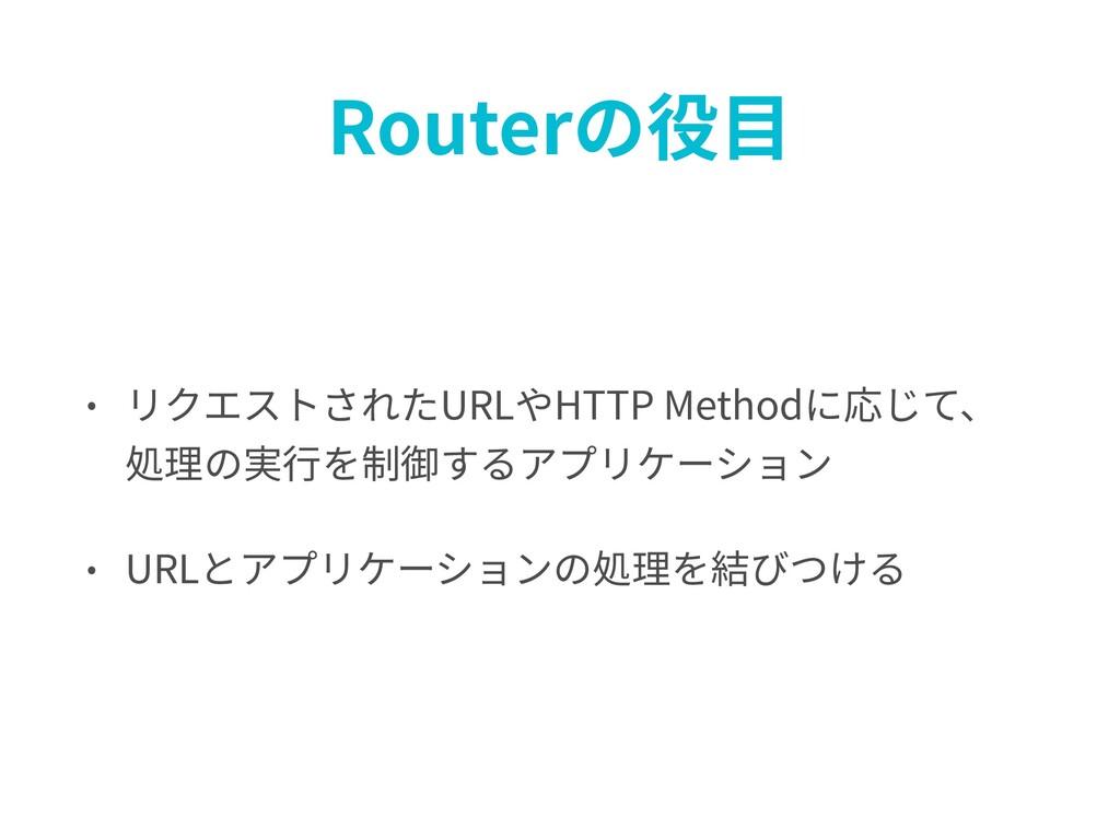 Routerの役⽬ • リクエストされたURLやHTTP Methodに応じて、 処理の実⾏を...