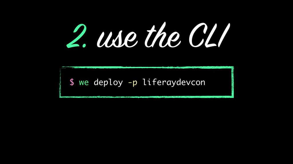 2. use the CLI $ we deploy -p liferaydevcon