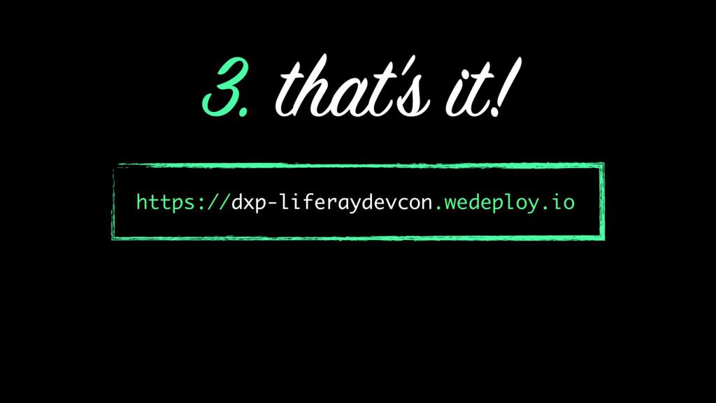 3. that's it! https://dxp-liferaydevcon.wedeplo...