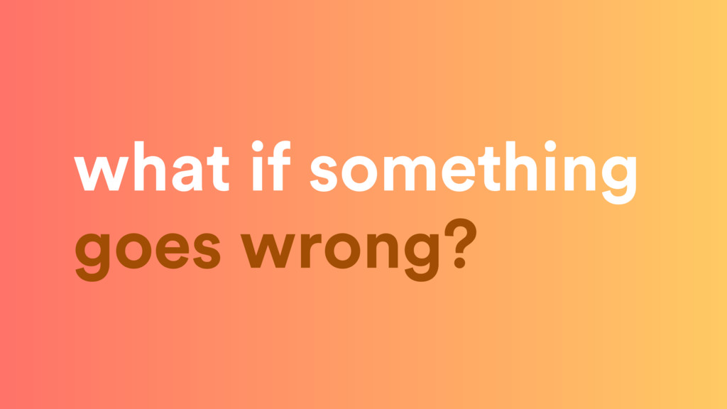 what if something goes wrong?